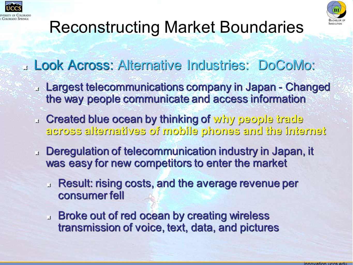 innovation.uccs.edu B ACHELOR OF I NNOVATION ™ innovation.uccs.edu B ACHELOR OF I NNOVATION ™ Reconstructing Market Boundaries Look Across: Alternative Industries: DoCoMo: Largest telecommunications company in Japan - Changed the way people communicate and access information Created blue ocean by thinking of why people trade across alternatives of mobile phones and the internet Deregulation of telecommunication industry in Japan, it was easy for new competitors to enter the market Result: rising costs, and the average revenue per consumer fell Broke out of red ocean by creating wireless transmission of voice, text, data, and pictures 63