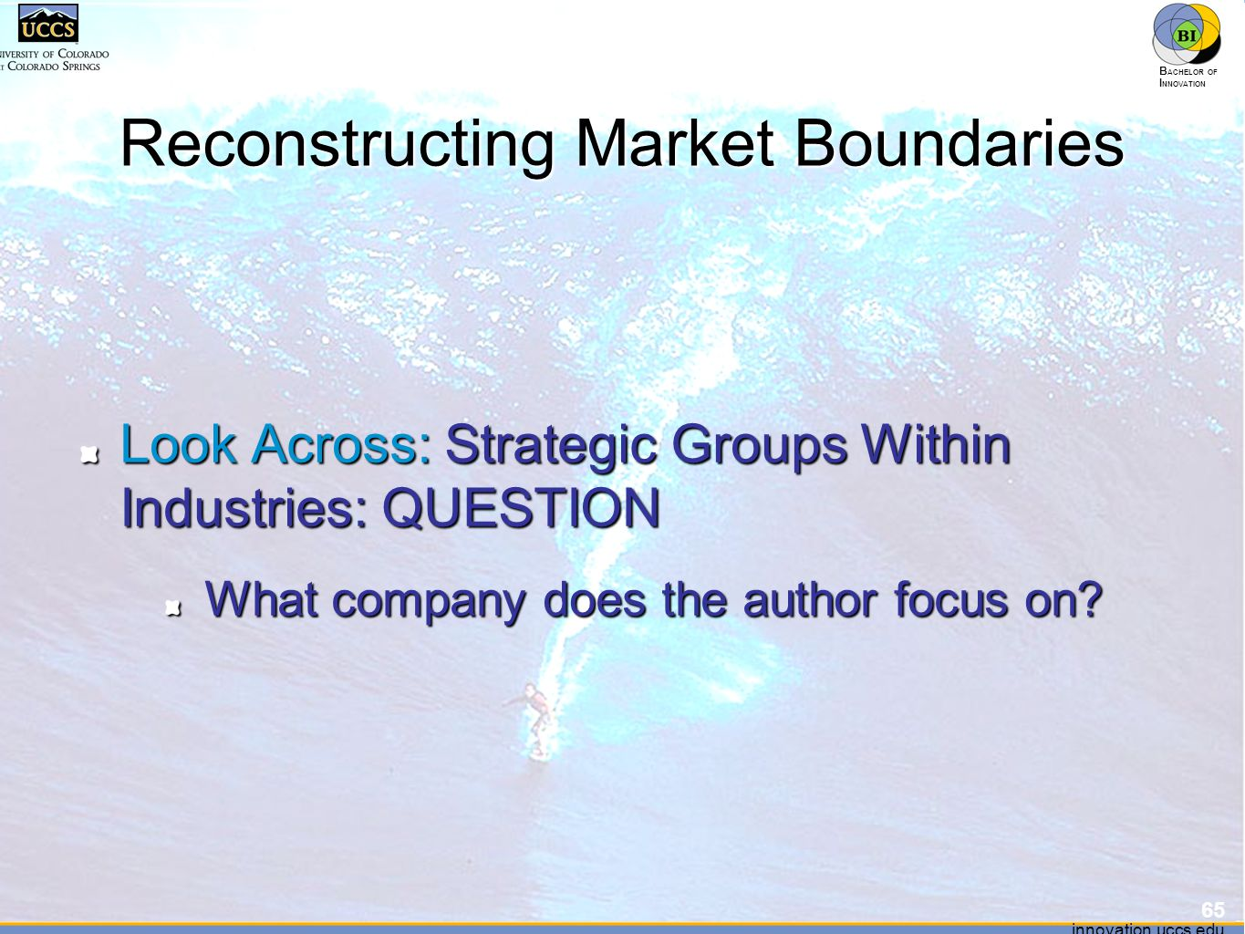 innovation.uccs.edu B ACHELOR OF I NNOVATION ™ innovation.uccs.edu B ACHELOR OF I NNOVATION ™ Reconstructing Market Boundaries Look Across: Strategic Groups Within Industries: QUESTION What company does the author focus on.