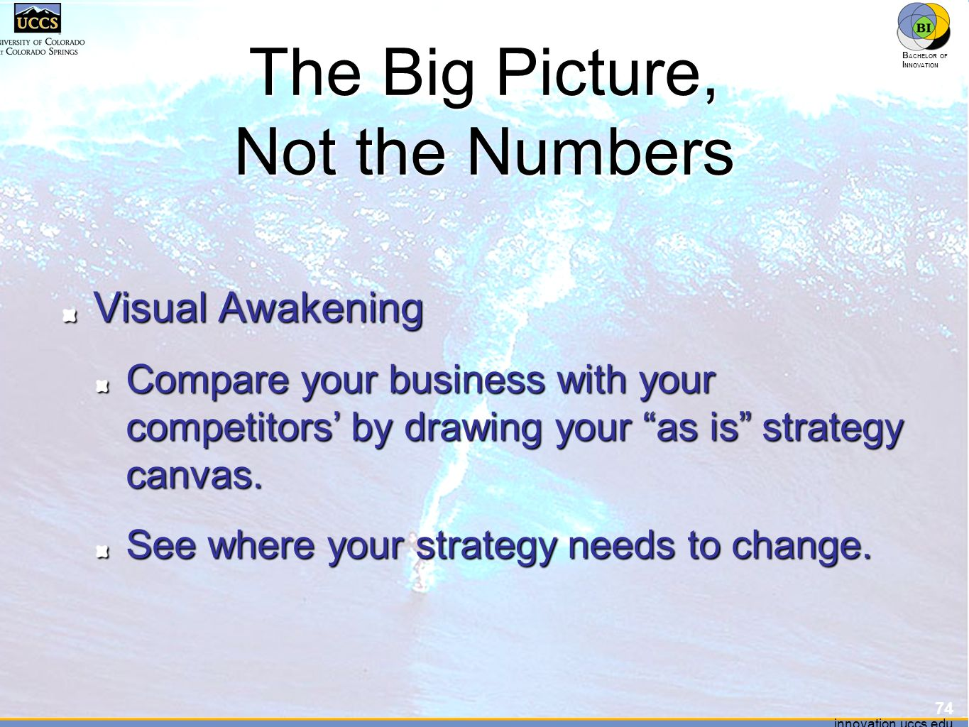 innovation.uccs.edu B ACHELOR OF I NNOVATION ™ innovation.uccs.edu B ACHELOR OF I NNOVATION ™ The Big Picture, Not the Numbers Visual Awakening Compare your business with your competitors' by drawing your as is strategy canvas.