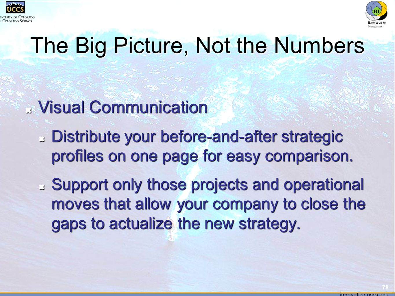 innovation.uccs.edu B ACHELOR OF I NNOVATION ™ innovation.uccs.edu B ACHELOR OF I NNOVATION ™ The Big Picture, Not the Numbers Visual Communication Distribute your before-and-after strategic profiles on one page for easy comparison.