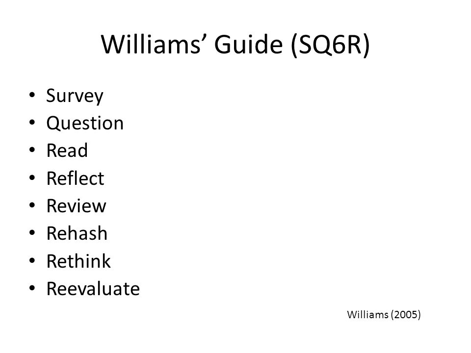 Williams' Guide (SQ6R) Survey Question Read Reflect Review Rehash Rethink Reevaluate Williams (2005)