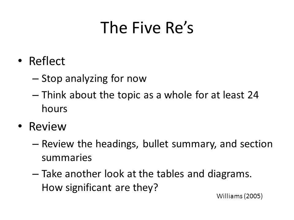 The Five Re's Reflect – Stop analyzing for now – Think about the topic as a whole for at least 24 hours Review – Review the headings, bullet summary,