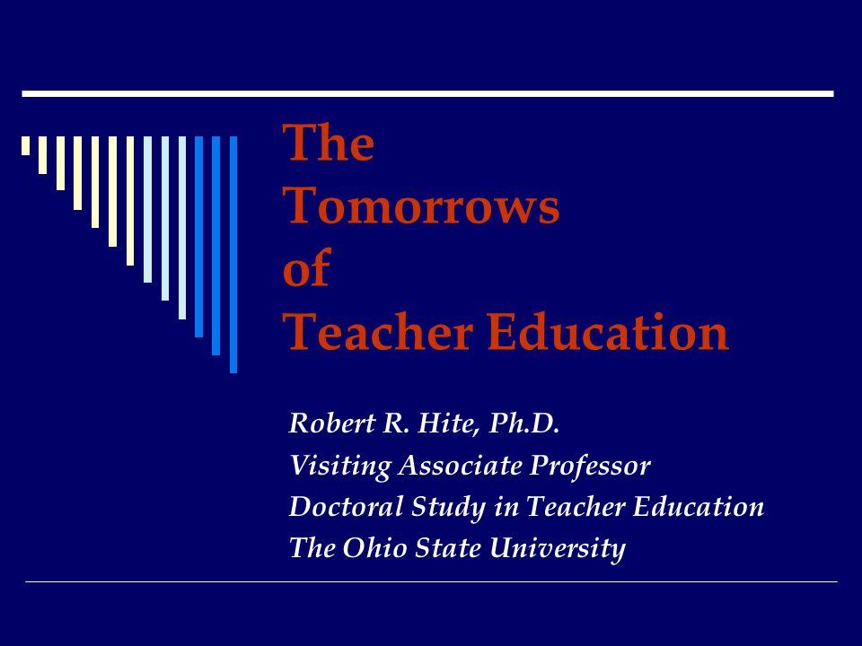 The Tomorrows of Teacher Education Robert R. Hite, Ph.D.
