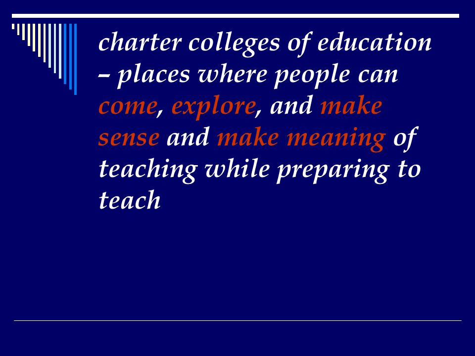 charter colleges of education – places where people can come, explore, and make sense and make meaning of teaching while preparing to teach