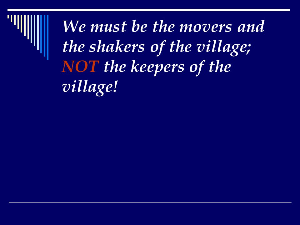 We must be the movers and the shakers of the village; NOT the keepers of the village!