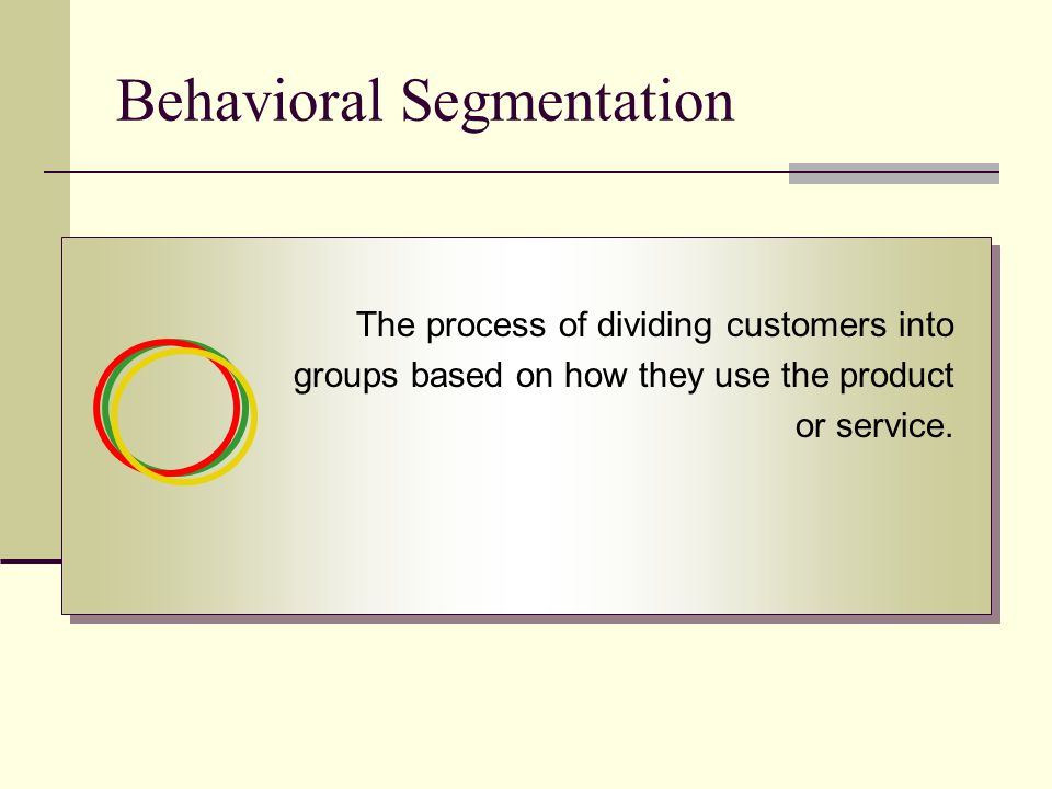Behavioral Segmentation The process of dividing customers into groups based on how they use the product or service.