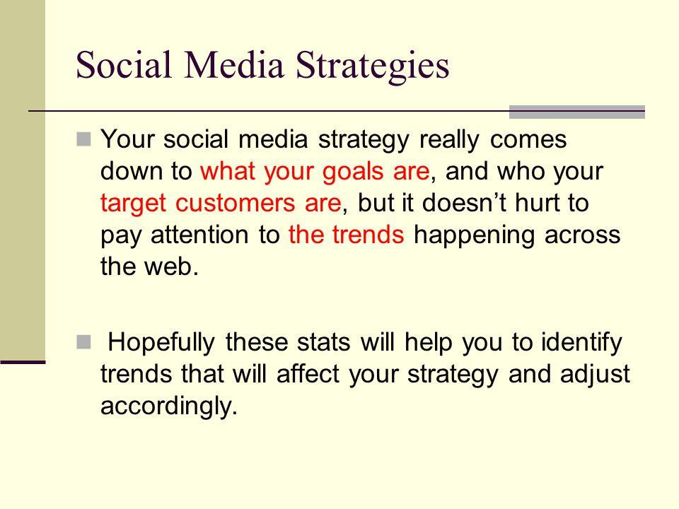 Social Media Strategies Your social media strategy really comes down to what your goals are, and who your target customers are, but it doesn't hurt to pay attention to the trends happening across the web.