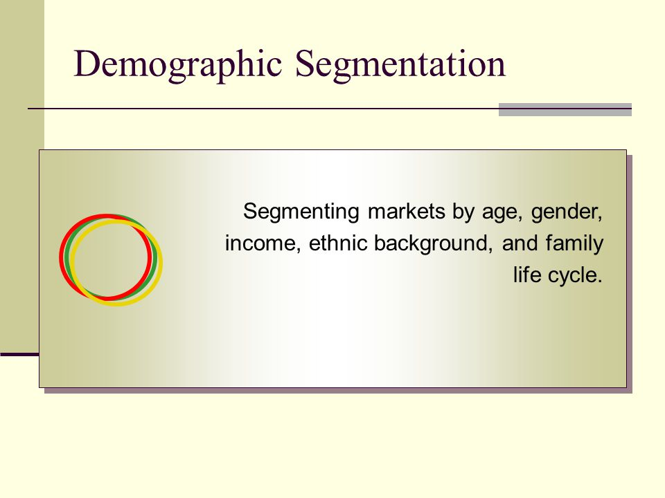Demographic Segmentation Segmenting markets by age, gender, income, ethnic background, and family life cycle.