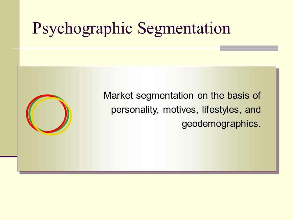 Psychographic Segmentation Market segmentation on the basis of personality, motives, lifestyles, and geodemographics.
