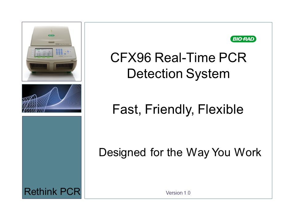 Version 1.0 CFX96 Real-Time PCR Detection System Rethink PCR Fast, Friendly, Flexible Designed for the Way You Work