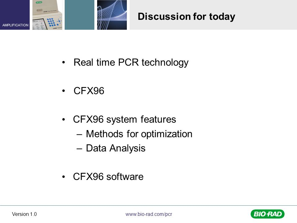 www.bio-rad.com/pcr AMPLIFICATION Version 1.0 Discussion for today Real time PCR technology CFX96 CFX96 system features –Methods for optimization –Data Analysis CFX96 software