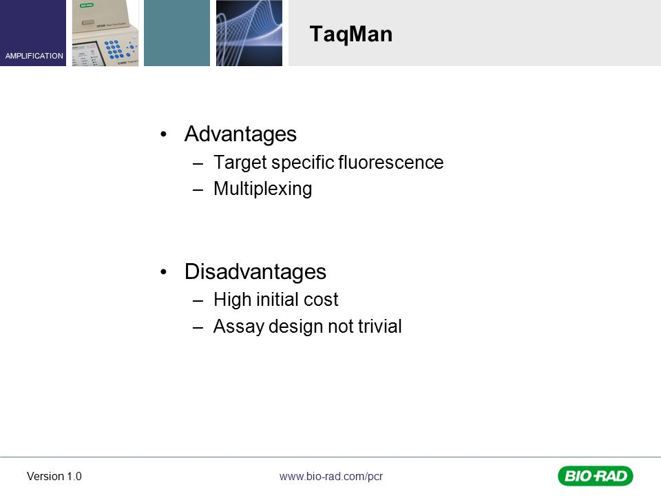 www.bio-rad.com/pcr AMPLIFICATION Version 1.0 TaqMan Advantages –Target specific fluorescence –Multiplexing Disadvantages –High initial cost –Assay design not trivial