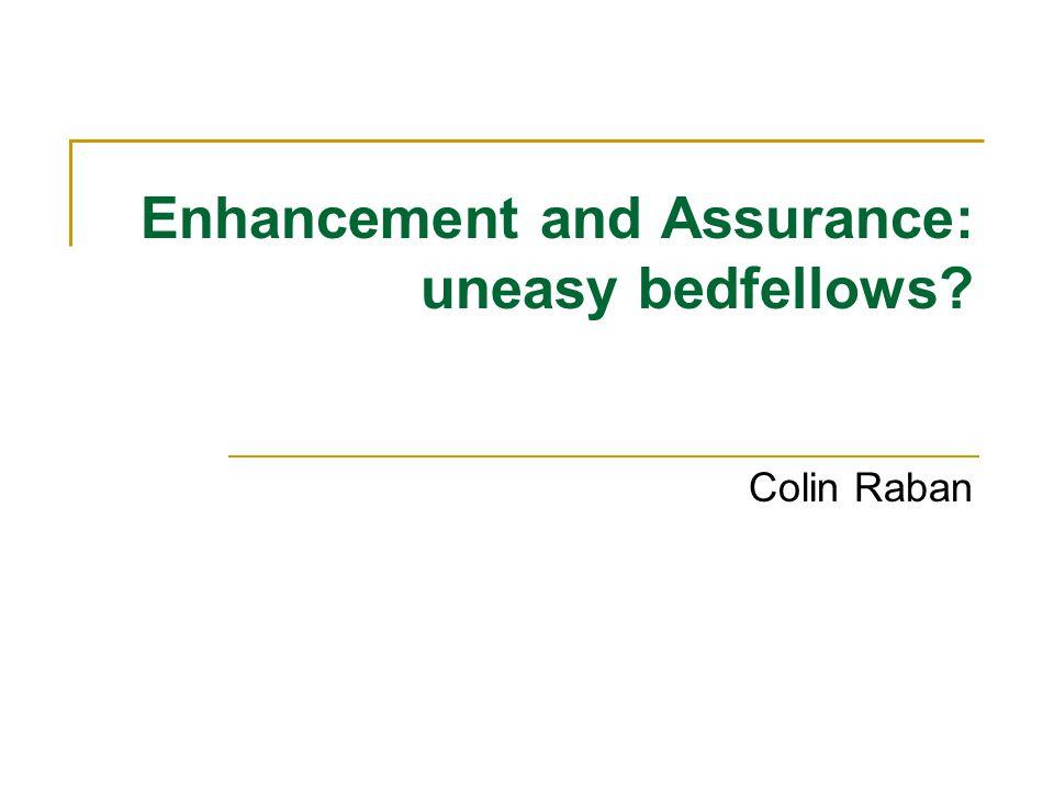 Enhancement and Assurance: uneasy bedfellows? Colin Raban