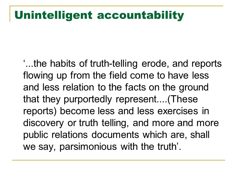 Unintelligent accountability '...the habits of truth-telling erode, and reports flowing up from the field come to have less and less relation to the f