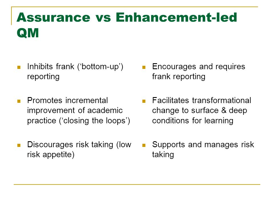 Assurance vs Enhancement-led QM Inhibits frank ('bottom-up') reporting Promotes incremental improvement of academic practice ('closing the loops') Discourages risk taking (low risk appetite) Encourages and requires frank reporting Facilitates transformational change to surface & deep conditions for learning Supports and manages risk taking