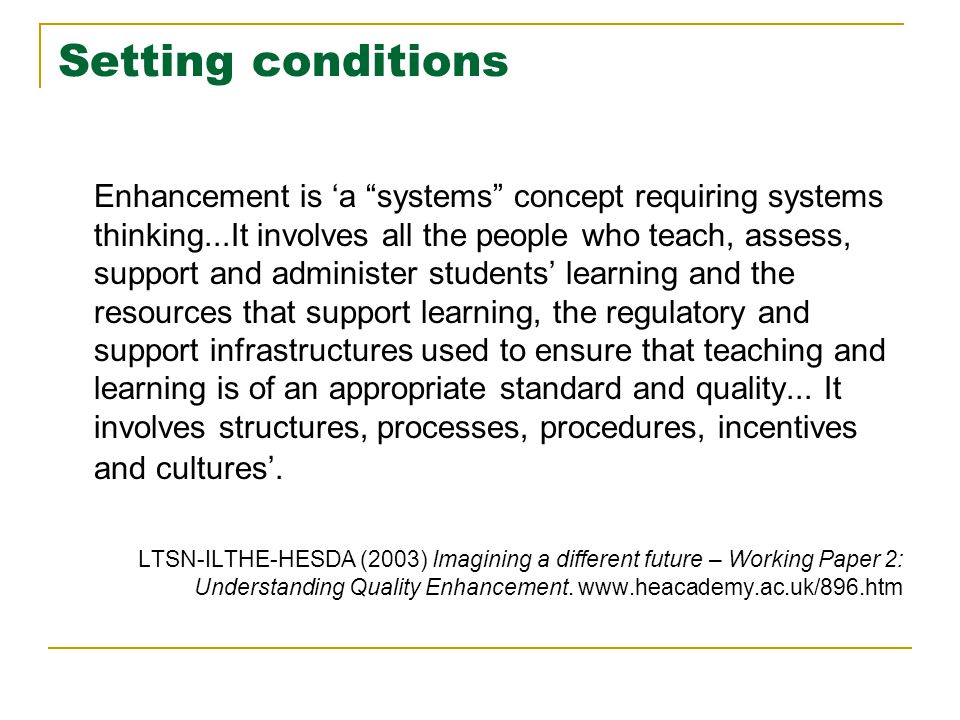 Setting conditions Enhancement is 'a systems concept requiring systems thinking...It involves all the people who teach, assess, support and administer students' learning and the resources that support learning, the regulatory and support infrastructures used to ensure that teaching and learning is of an appropriate standard and quality...