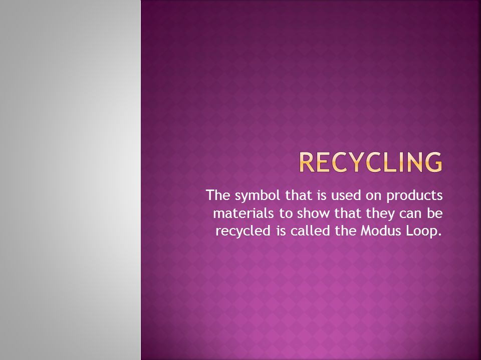 There are three main types of recycling Primary-meaning the product can be used in its original state.
