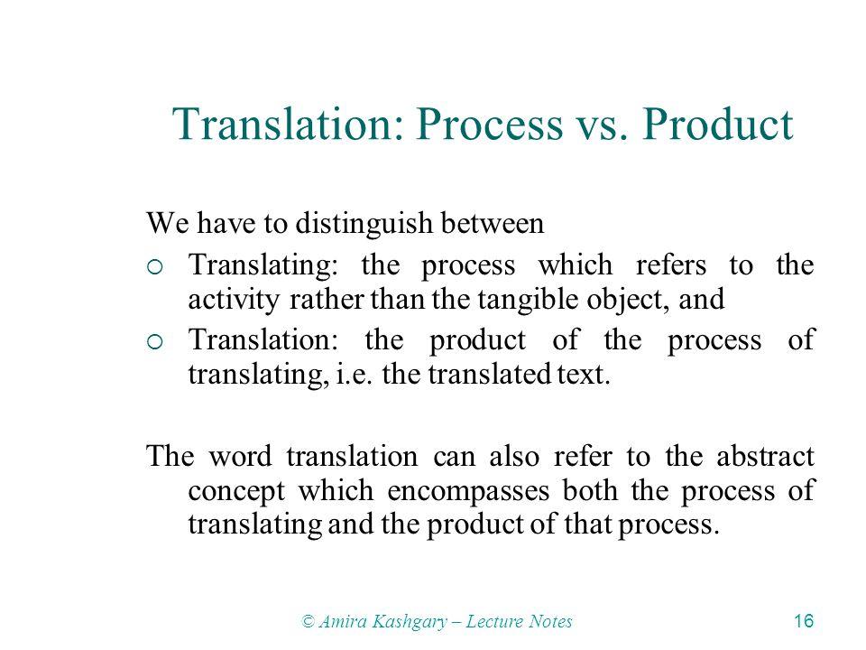 © Amira Kashgary – Lecture Notes 16 Translation: Process vs.