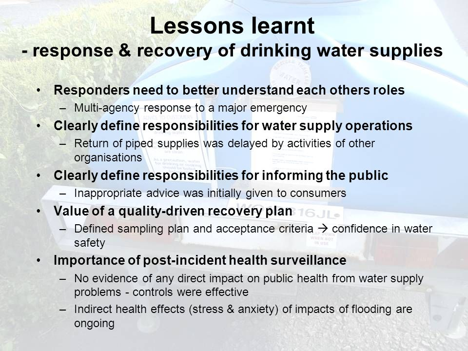 guardians of drinking water quality DRINKING WATER INSPECTORATE Responders need to better understand each others roles –Multi-agency response to a major emergency Clearly define responsibilities for water supply operations –Return of piped supplies was delayed by activities of other organisations Clearly define responsibilities for informing the public –Inappropriate advice was initially given to consumers Value of a quality-driven recovery plan –Defined sampling plan and acceptance criteria  confidence in water safety Importance of post-incident health surveillance –No evidence of any direct impact on public health from water supply problems - controls were effective –Indirect health effects (stress & anxiety) of impacts of flooding are ongoing Lessons learnt - response & recovery of drinking water supplies