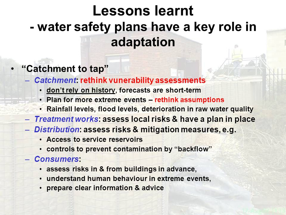 guardians of drinking water quality DRINKING WATER INSPECTORATE Lessons learnt - water safety plans have a key role in adaptation Catchment to tap –Catchment: rethink vunerability assessments don't rely on history, forecasts are short-term Plan for more extreme events – rethink assumptions Rainfall levels, flood levels, deterioration in raw water quality –Treatment works: assess local risks & have a plan in place –Distribution: assess risks & mitigation measures, e.g.