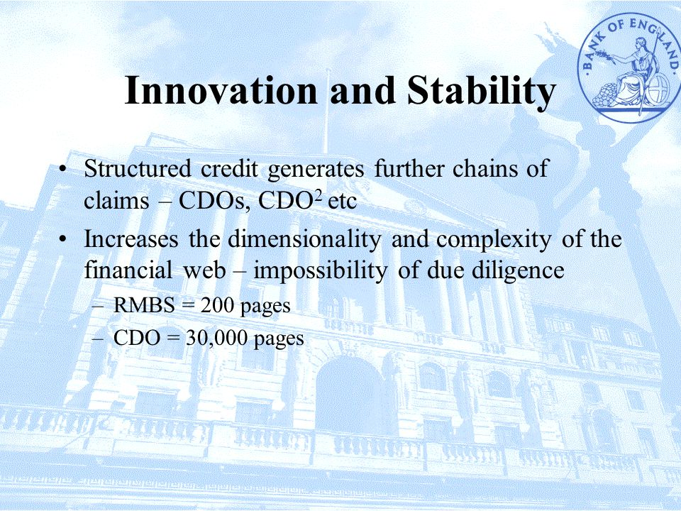 Innovation and Stability Structured credit generates further chains of claims – CDOs, CDO 2 etc Increases the dimensionality and complexity of the financial web – impossibility of due diligence –RMBS = 200 pages –CDO = 30,000 pages