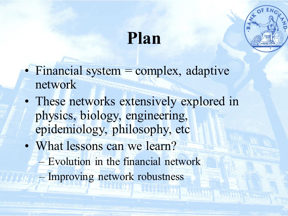 Plan Financial system = complex, adaptive network These networks extensively explored in physics, biology, engineering, epidemiology, philosophy, etc What lessons can we learn.