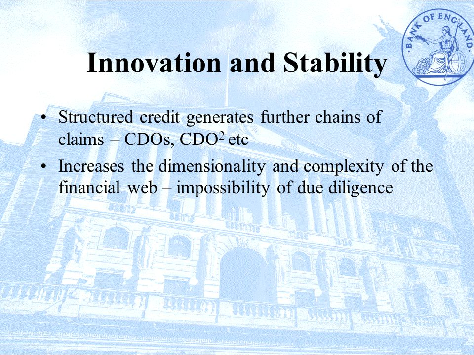 Innovation and Stability Structured credit generates further chains of claims – CDOs, CDO 2 etc Increases the dimensionality and complexity of the financial web – impossibility of due diligence