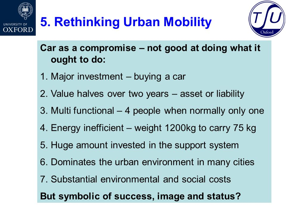 5. Rethinking Urban Mobility Car as a compromise – not good at doing what it ought to do: 1.Major investment – buying a car 2.Value halves over two ye