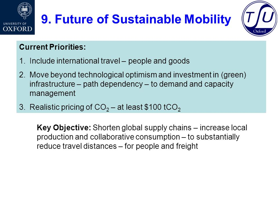 9. Future of Sustainable Mobility Current Priorities: 1.Include international travel – people and goods 2.Move beyond technological optimism and inves