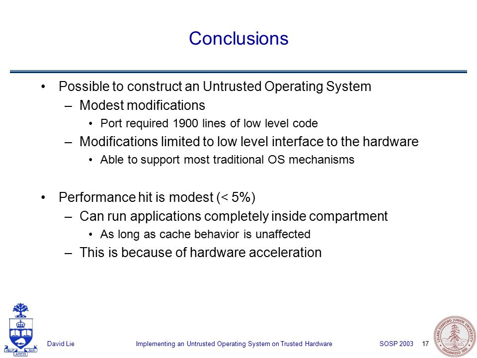 17 Implementing an Untrusted Operating System on Trusted HardwareDavid Lie SOSP 2003 Conclusions Possible to construct an Untrusted Operating System –Modest modifications Port required 1900 lines of low level code –Modifications limited to low level interface to the hardware Able to support most traditional OS mechanisms Performance hit is modest (< 5%) –Can run applications completely inside compartment As long as cache behavior is unaffected –This is because of hardware acceleration