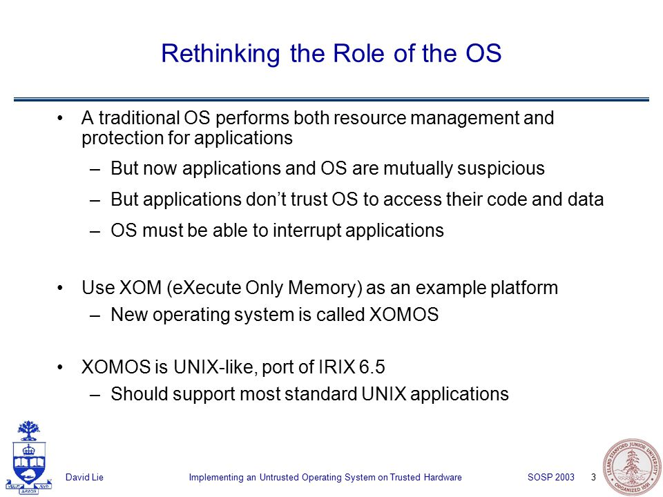 3 Implementing an Untrusted Operating System on Trusted HardwareDavid Lie SOSP 2003 Rethinking the Role of the OS A traditional OS performs both resource management and protection for applications –But now applications and OS are mutually suspicious –But applications don't trust OS to access their code and data –OS must be able to interrupt applications Use XOM (eXecute Only Memory) as an example platform –New operating system is called XOMOS XOMOS is UNIX-like, port of IRIX 6.5 –Should support most standard UNIX applications