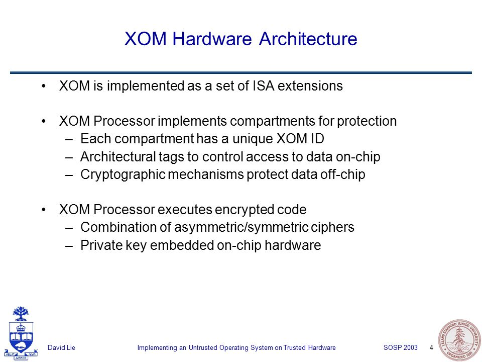 4 Implementing an Untrusted Operating System on Trusted HardwareDavid Lie SOSP 2003 XOM Hardware Architecture XOM is implemented as a set of ISA extensions XOM Processor implements compartments for protection –Each compartment has a unique XOM ID –Architectural tags to control access to data on-chip –Cryptographic mechanisms protect data off-chip XOM Processor executes encrypted code –Combination of asymmetric/symmetric ciphers –Private key embedded on-chip hardware