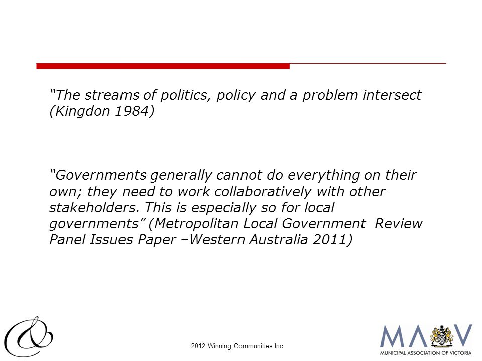 "2012 Winning Communities Inc ""The streams of politics, policy and a problem intersect (Kingdon 1984) ""Governments generally cannot do everything on th"