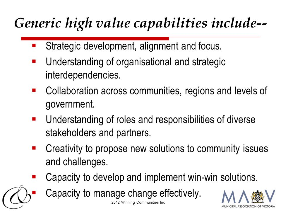 2012 Winning Communities Inc Generic high value capabilities include--  Strategic development, alignment and focus.  Understanding of organisational