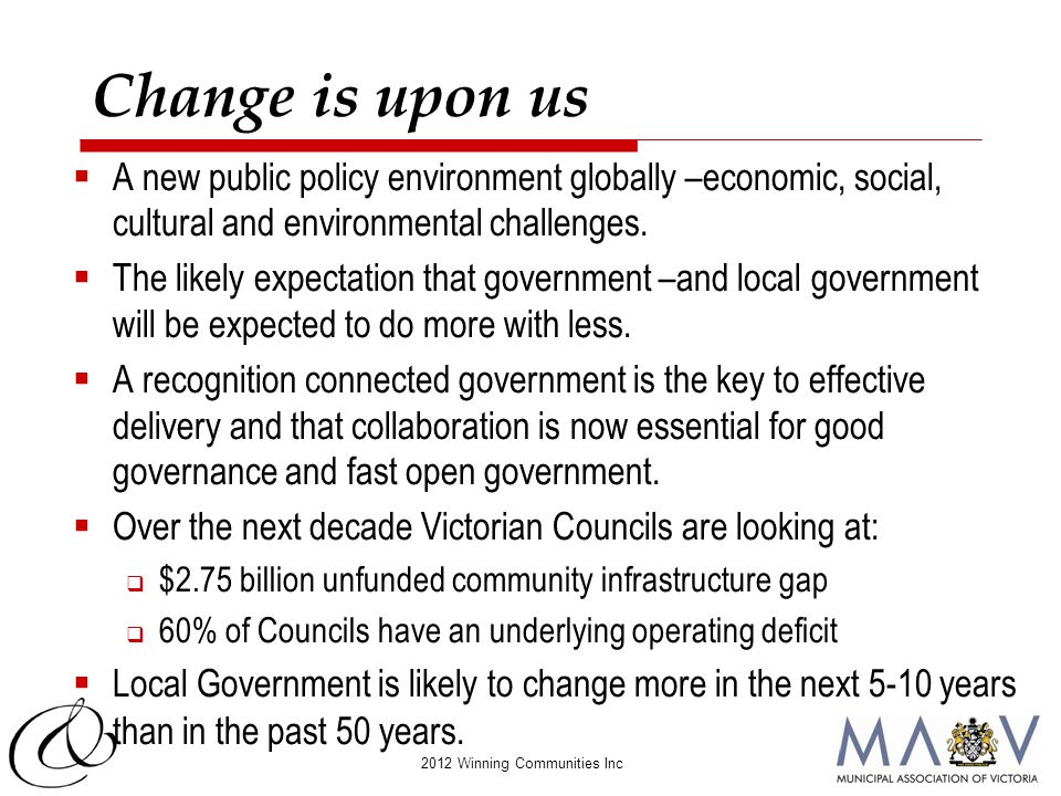 2012 Winning Communities Inc Change is upon us  A new public policy environment globally –economic, social, cultural and environmental challenges. 