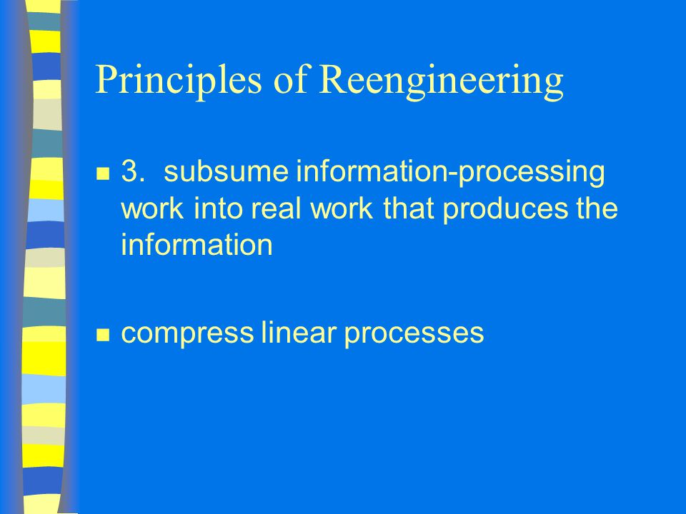 Principles of Reengineering n 3.subsume information-processing work into real work that produces the information n compress linear processes