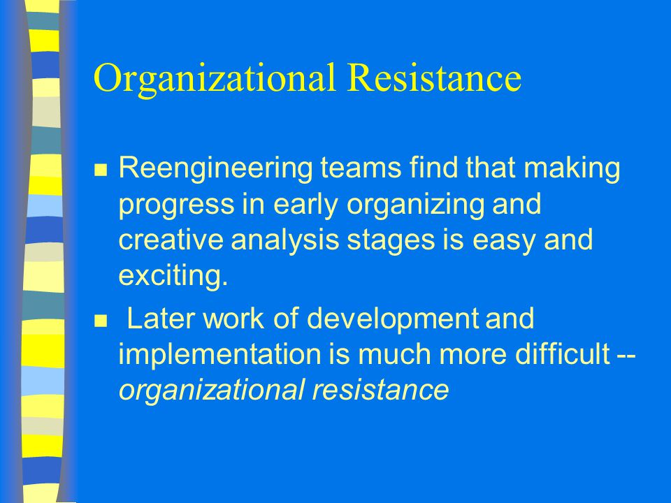 Organizational Resistance n Reengineering teams find that making progress in early organizing and creative analysis stages is easy and exciting.