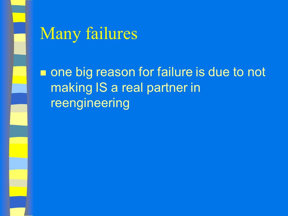 Many failures n one big reason for failure is due to not making IS a real partner in reengineering