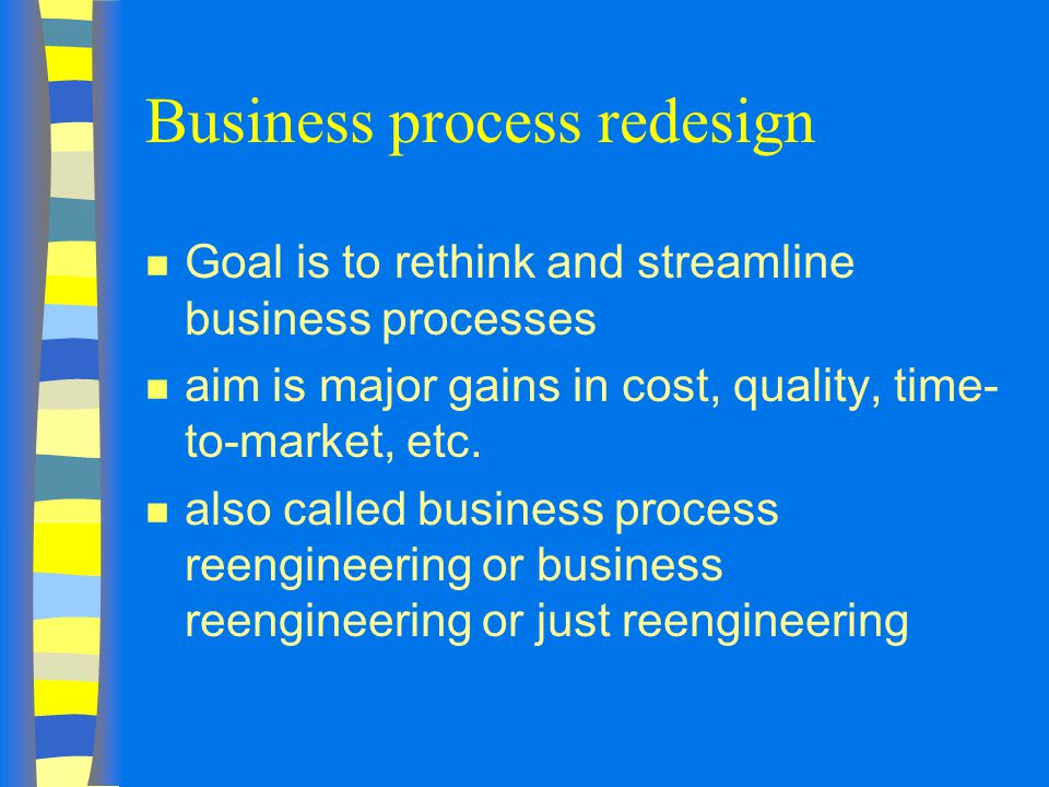 Business process redesign n Goal is to rethink and streamline business processes n aim is major gains in cost, quality, time- to-market, etc.