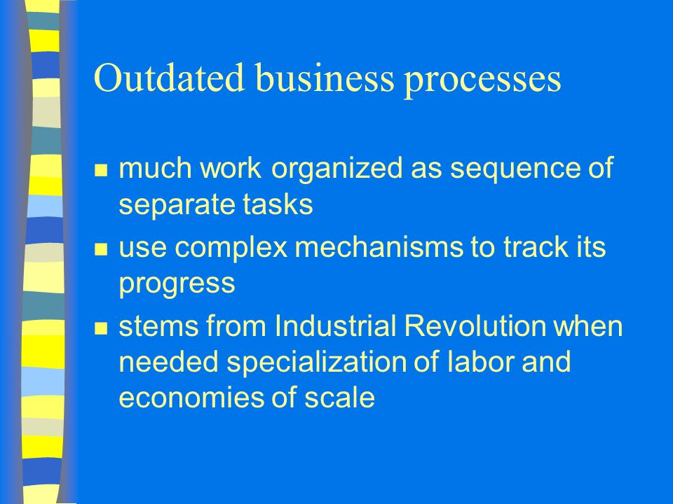 Outdated business processes n much work organized as sequence of separate tasks n use complex mechanisms to track its progress n stems from Industrial Revolution when needed specialization of labor and economies of scale