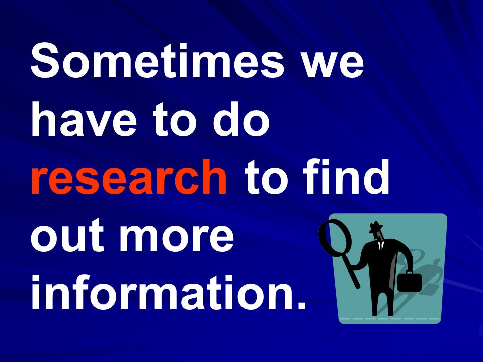 Sometimes we have to do research to find out more information.