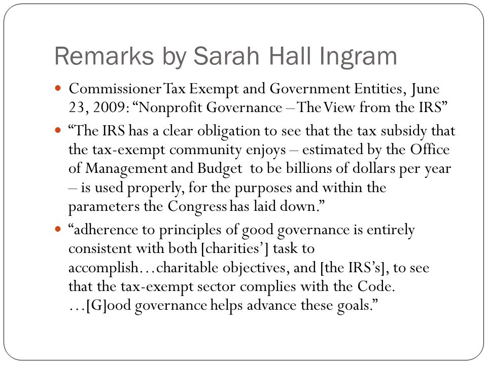 "Remarks by Sarah Hall Ingram Commissioner Tax Exempt and Government Entities, June 23, 2009: ""Nonprofit Governance – The View from the IRS"" ""The IRS h"