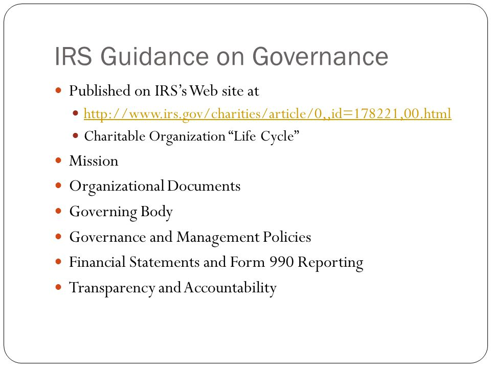 IRS Guidance on Governance Published on IRS's Web site at http://www.irs.gov/charities/article/0,,id=178221,00.html Charitable Organization Life Cycle Mission Organizational Documents Governing Body Governance and Management Policies Financial Statements and Form 990 Reporting Transparency and Accountability