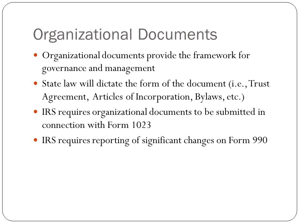 Organizational Documents Organizational documents provide the framework for governance and management State law will dictate the form of the document