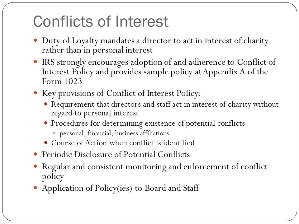 Conflicts of Interest Duty of Loyalty mandates a director to act in interest of charity rather than in personal interest IRS strongly encourages adopt