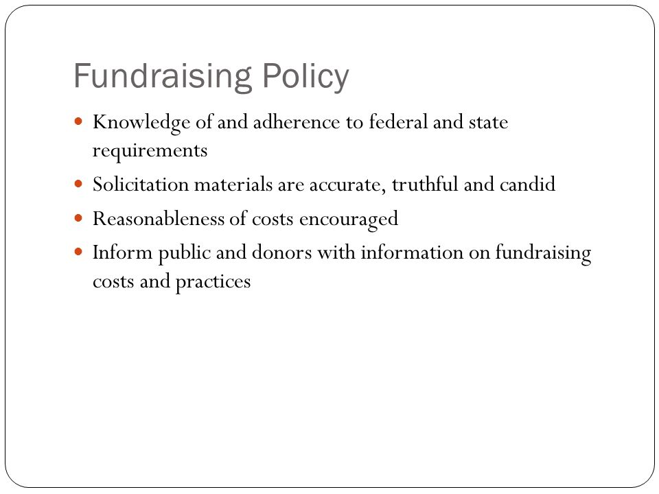 Fundraising Policy Knowledge of and adherence to federal and state requirements Solicitation materials are accurate, truthful and candid Reasonableness of costs encouraged Inform public and donors with information on fundraising costs and practices