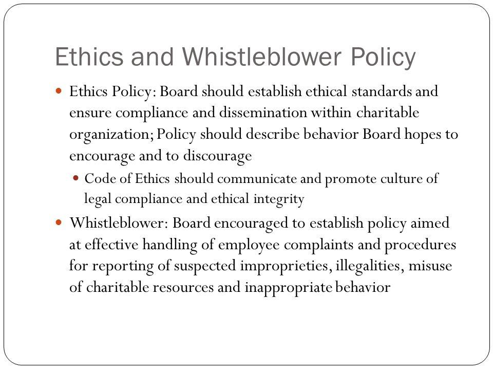 Ethics and Whistleblower Policy Ethics Policy: Board should establish ethical standards and ensure compliance and dissemination within charitable organization; Policy should describe behavior Board hopes to encourage and to discourage Code of Ethics should communicate and promote culture of legal compliance and ethical integrity Whistleblower: Board encouraged to establish policy aimed at effective handling of employee complaints and procedures for reporting of suspected improprieties, illegalities, misuse of charitable resources and inappropriate behavior