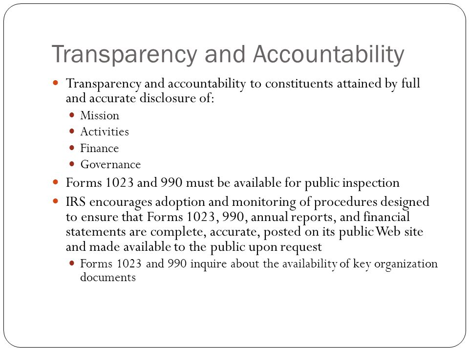 Transparency and Accountability Transparency and accountability to constituents attained by full and accurate disclosure of: Mission Activities Finance Governance Forms 1023 and 990 must be available for public inspection IRS encourages adoption and monitoring of procedures designed to ensure that Forms 1023, 990, annual reports, and financial statements are complete, accurate, posted on its public Web site and made available to the public upon request Forms 1023 and 990 inquire about the availability of key organization documents