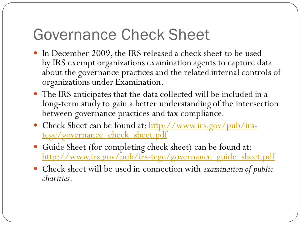 Governance Check Sheet In December 2009, the IRS released a check sheet to be used by IRS exempt organizations examination agents to capture data about the governance practices and the related internal controls of organizations under Examination.