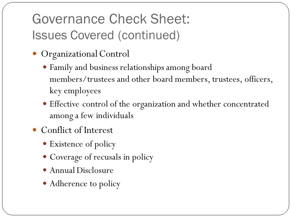 Governance Check Sheet: Issues Covered (continued) Organizational Control Family and business relationships among board members/trustees and other board members, trustees, officers, key employees Effective control of the organization and whether concentrated among a few individuals Conflict of Interest Existence of policy Coverage of recusals in policy Annual Disclosure Adherence to policy